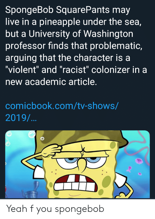 "SpongeBob, Tumblr, and TV Shows: SpongeBob SquarePants may  live in a pineapple under the sea,  but a University of Washington  professor finds that problematic  arguing that the character is a  ""violent"" and ""racist"" colonizer in a  new academic article.  comicbook.com/tv-shows/  2019/... Yeah f you spongebob"