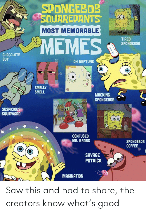 Confused, Memes, and Mr. Krabs: SPONGEBOB  SQUAREPANTS  MOST MEMORABLE  MEMES  TIRED  SPONGEBOB  CHOCOLATE  GUY  OH NEPTUNE  SMELLY  SMELL  MOCKING  SPONGEBOB  SUSPICIOUS  SQUIDWARD  CONFUSED  MR.KRABS  SPONGEBOB  COFFEE  M,  SAVAGE  PATRICK  IMAGINATION Saw this and had to share, the creators know what's good