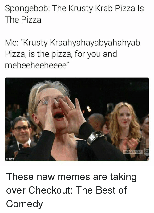 "Funny, Tbs, and The Best: Spongebob: The Krusty Krab Pizza Is  The Pizza  Me: ""Krusty Kraahyahayabyahahyab  Pizza, is the pizza, for you and  meheeheeheeee""  ISAGAWARDS tb  TBS These new memes are taking over  Checkout: The Best of Comedy"