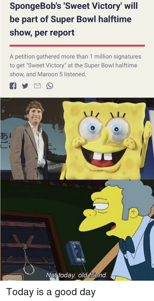 """Super Bowl, Good, and Maroon 5: SpongeBob's 'Sweet Victory' will  be part of Super Bowl halftime  show, per report  A petition gathered more than 1 million signatures  to get """"Sweet Victory"""" at the Super Bowl halftime  show, and Maroon 5 listened.  Not today old friend Today is a good day"""