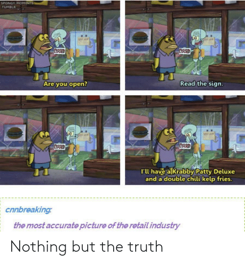 Nothing But: SPONGY MOMENTS  TUMBLR  CORSED  CASED  Read the sign.  Are you open?  CORSED  CUARED  l'l have a Krabby Patty Deluxe  and a double chili kelp fries.  cnnbreaking:  the most accurate picture of the retail industry Nothing but the truth