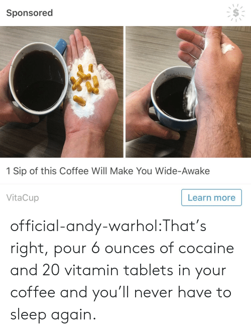 Tumblr, Andy Warhol, and Blog: Sponsored  1 Sip of this Coffee Will Make You Wide-Awake  VitaCup  Learn more official-andy-warhol:That's right, pour 6 ounces of cocaine and 20 vitamin tablets in your coffee and you'll never have to sleep again.