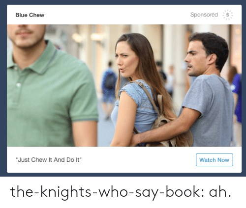 "knights: Sponsored  Blue Chew  ""Just Chew It And Do It""  Watch Now the-knights-who-say-book:  ah."