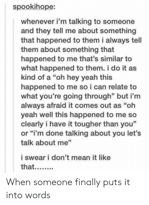 """This Happened To Me: spookihope:  whenever i'm talking to someone  and they tell me about something  that happened to them i always tell  them about something that  happened to me that's similar to  what happened to them. i do it as  kind of a """"oh hey yeah this  happened to me so i can relate to  what you're going through"""" but i'm  always afraid it comes out as """"oh  yeah well this happened to me so  clearly i have it tougher than you""""  or """"i'm done talking about you let's  talk about me""""  i swear i don't mean it like  that.... When someone finally puts it into words"""