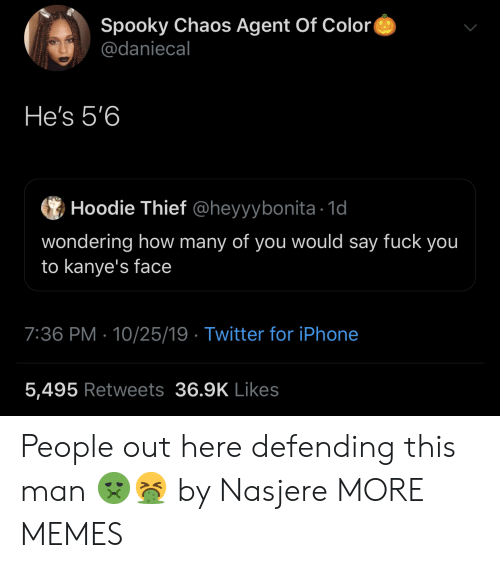 Iphone 5: Spooky Chaos Agent Of Color  @daniecal  He's 5'6  Hoodie Thief @heyyybonita 1d  wondering how many of you would say fuck you  to kanye's face  7:36 PM 10/25/19 Twitter for iPhone  5,495 Retweets 36.9K Likes People out here defending this man 🤢🤮 by Nasjere MORE MEMES