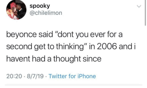 "Beyonce: spooky  @chilelimon  beyonce said ""dont you ever for  second get to thinking"" in 2006 and i  havent had a thought since  20:20 8/7/19 Twitter for iPhone"