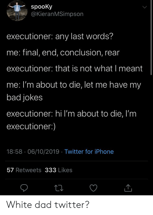 Bad, Bad Jokes, and Dad: spooKy  @KieranMSimpson  executioner: any last words?  me: final, end, conclusion, rear  executioner: that is not what I meant  me: I'm about to die, let me have my  bad jokes  executioner: hi I'm about to die, I'm  executioner:)  18:58 06/10/2019 Twitter for iPhone  57 Retweets 333 Likes White dad twitter?