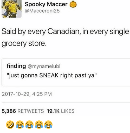 "Girl Memes, Canadian, and Spooky: Spooky  Maccer  @Macceroni25  Said by every Canadian, in every single  grocery store.  finding @mynamelubi  ""just gonna SNEAK right past ya""  2017-10-29, 4:25 PM  5,386 RETWEETS 19.1K LIKES 🤣😂😂😂😂"