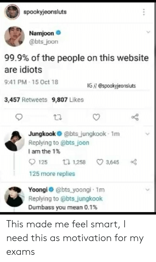 bts jungkook: spookyjeonslut  Namjoone  @bts joon  99.9% of the people on this website  are idiots  9:41 PM 15 Oct 18  IG N @spookyjeonsiuts  3,457 Retweets 9,807 Likes  Jungkook@bts jungkook- 1m  Replying to @bts joon  I am the 1%  125 1,258 3,645  125 more replies  Yoongi @bts yoongi 1m  Replying to @bts jungkook  Dumbass you ean 0.1% This made me feel smart, I need this as motivation for my exams