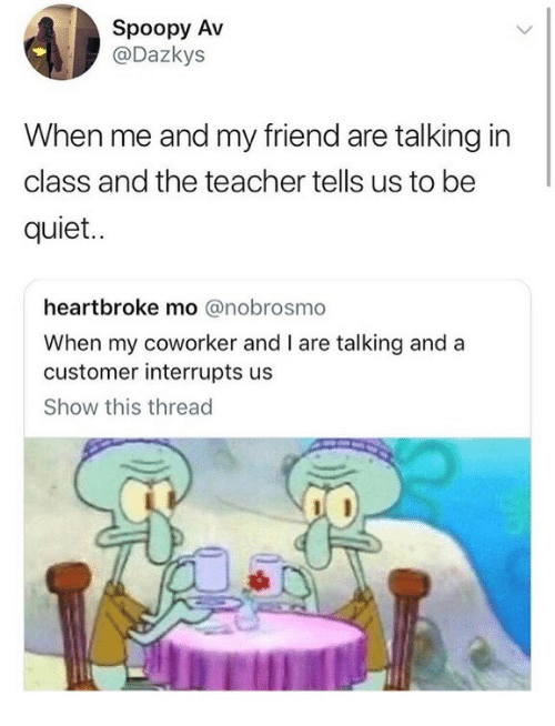 Teacher, Quiet, and Class: Spoopy Av  @Dazkys  When me and my friend are talking in  class and the teacher tells us to be  quiet.  heartbroke mo @nobrosmo  When my coworker and I are talking anda  customer interrupts us  Show this thread