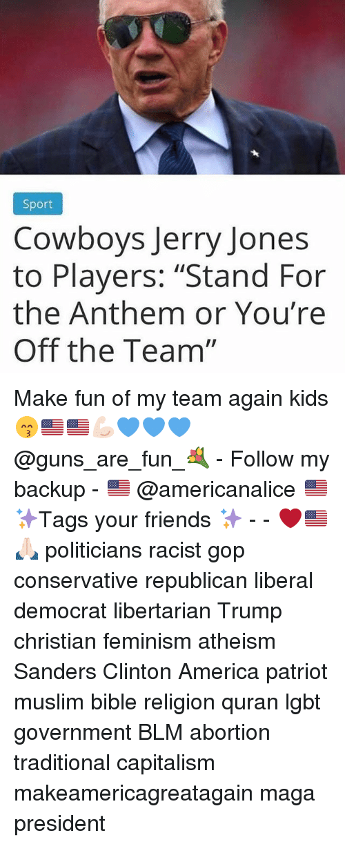 """America, Dallas Cowboys, and Feminism: Sport  Cowboys Jerry Jones  to Players: """"Stand For  the Anthem or You're  Off the Team"""" Make fun of my team again kids 😙🇺🇸🇺🇸💪🏻💙💙💙 @guns_are_fun_💐 - Follow my backup - 🇺🇸 @americanalice 🇺🇸 ✨Tags your friends ✨ - - ❤️🇺🇸🙏🏻 politicians racist gop conservative republican liberal democrat libertarian Trump christian feminism atheism Sanders Clinton America patriot muslim bible religion quran lgbt government BLM abortion traditional capitalism makeamericagreatagain maga president"""