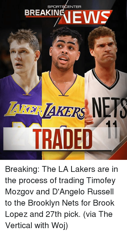 breakin: SPORT  ENTER  BREAKIN  TRADED  11 Breaking: The LA Lakers are in the process of trading Timofey Mozgov and D'Angelo Russell to the Brooklyn Nets for Brook Lopez and 27th pick. (via The Vertical with Woj)