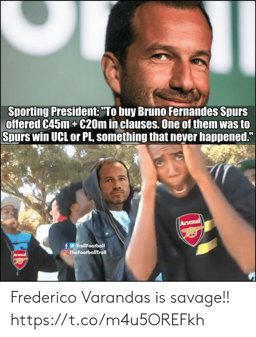 """Arsenal, Memes, and Savage: Sporting President: """"To buy Bruno Fernandes Spurs  offered C45m+€20m in clauses. One of them was to  Spurs win UCL or PL, something that never happened.""""  Arsenal  f TrollFootball  TheFootballTroll  Arsenal Frederico Varandas is savage!! https://t.co/m4u5OREFkh"""
