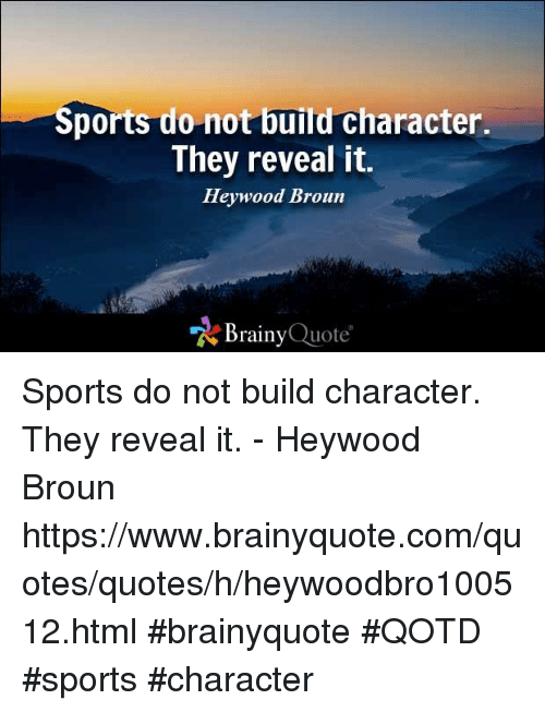 sports dont build character they reveal it Do sports really build character i believe that if someone has the right guidance to build their values as a good person then they are easier to coach.