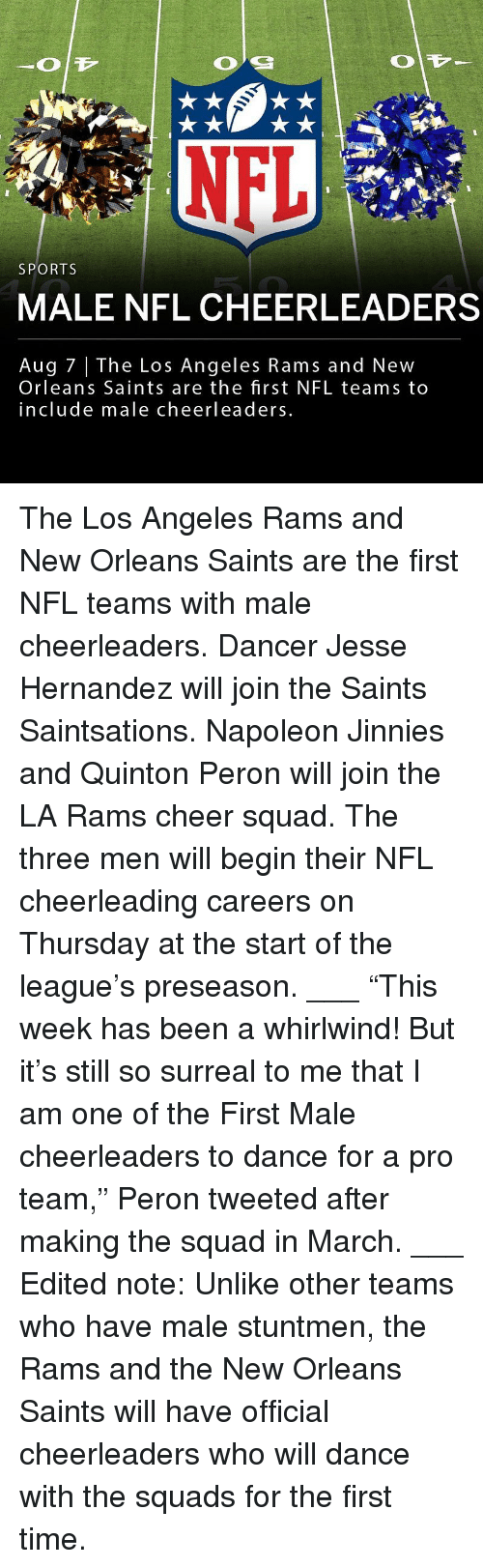 "Los Angeles Rams, Memes, and Nfl: SPORTS  MALE NFL CHEERLEADERS  Aug 7 | The Los Angeles Rams and New  Orleans Saints are the first NFL teams to  include male cheerleaders The Los Angeles Rams and New Orleans Saints are the first NFL teams with male cheerleaders. Dancer Jesse Hernandez will join the Saints Saintsations. Napoleon Jinnies and Quinton Peron will join the LA Rams cheer squad. The three men will begin their NFL cheerleading careers on Thursday at the start of the league's preseason. ___ ""This week has been a whirlwind! But it's still so surreal to me that I am one of the First Male cheerleaders to dance for a pro team,"" Peron tweeted after making the squad in March. ___ Edited note: Unlike other teams who have male stuntmen, the Rams and the New Orleans Saints will have official cheerleaders who will dance with the squads for the first time."