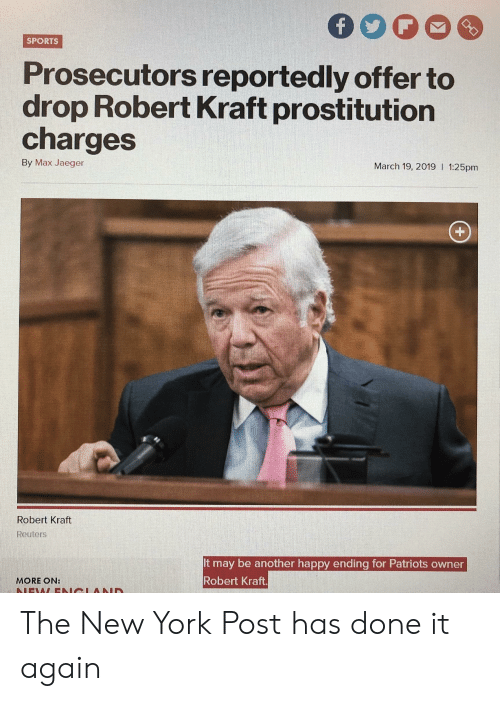 Funny, New York, and New York Post: SPORTs  Prosecutors reportedly offer to  drop Robert Kraft prostitution  charges  By Max Jaeger  March 19, 2019 I 1:25pm  Robert Kraft  Reuters  It may be another happy ending for Patriots owner  Robert Kraft  MORE ON: The New York Post has done it again
