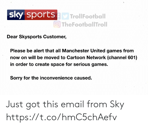 Email: sportsD TrollFootball  O TheFootballTroll  sky  Dear Skysports Customer,  Please be alert that all Manchester United games from  now on will be moved to Cartoon Network (channel 601)  in order to create space for serious games.  Sorry for the inconvenience caused. Just got this email from Sky https://t.co/hmC5chAefv