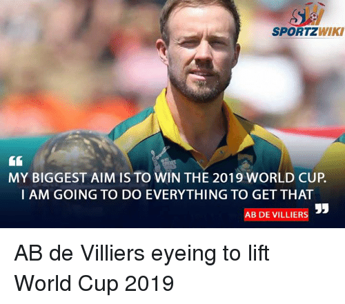Memes, World Cup, and Wiki: SPORTZ  WIKI  MY BIGGEST AIM IS TO WIN THE 2019 WORLD CUP.  I AM GOING TO DO EVERYTHING TO GET THAT  AB DE VILLIERS AB de Villiers eyeing to lift World Cup 2019
