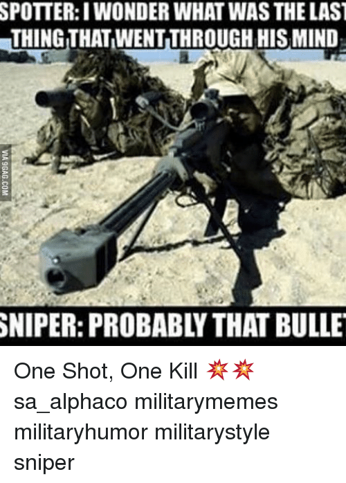 Memes, 🤖, and Sniper: SPOTTER: WONDER WHAT WAS THELAST  THING THATWENTTHROUGHHISMIND  SNIPER: PROBABL THAT BULLE One Shot, One Kill 💥💥 sa_alphaco militarymemes militaryhumor militarystyle sniper