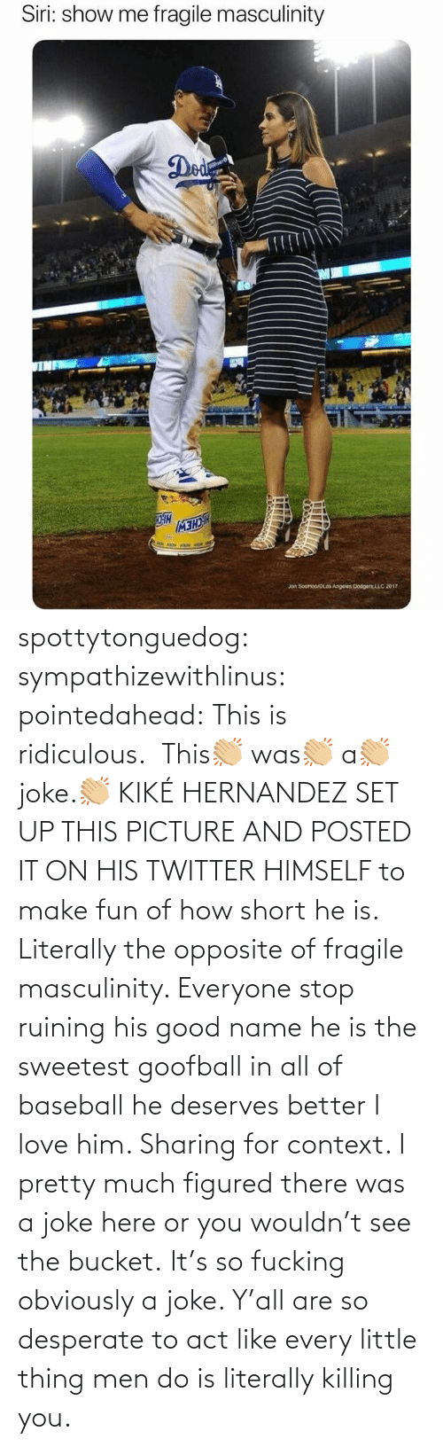 ridiculous: spottytonguedog:  sympathizewithlinus:   pointedahead: This is ridiculous.  This👏🏼 was👏🏼 a👏🏼 joke.👏🏼 KIKÉ HERNANDEZ SET UP THIS PICTURE AND POSTED IT ON HIS TWITTER HIMSELF to make fun of how short he is. Literally the opposite of fragile masculinity. Everyone stop ruining his good name he is the sweetest goofball in all of baseball he deserves better I love him.    Sharing for context. I pretty much figured there was a joke here or you wouldn't see the bucket.    It's so fucking obviously a joke. Y'all are so desperate to act like every little thing men do is literally killing you.