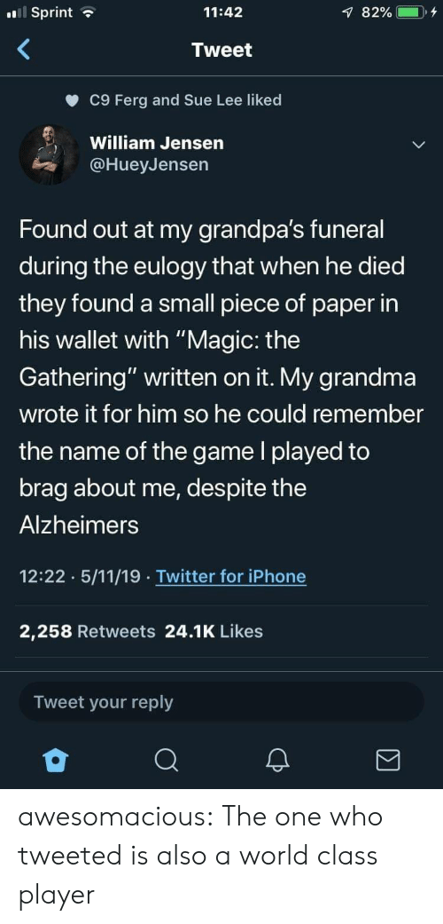 """Wallet: Sprint  11:42  Tweet  c9 Ferg and Sue Lee liked  William Jensen  @HueyJensen  Found out at my grandpa's funeral  during the eulogy that when he died  they found a small piece of paper in  his wallet with """"Magic: the  Gathering"""" written on it. My grandma  wrote it for him so he could remember  the name of the game l played to  brag about me, despite the  Alzheimers  12:22 5/11/19 Twitter for iPhone  2,258 Retweets 24.1K Likes  Tweet your reply awesomacious:  The one who tweeted is also a world class player"""