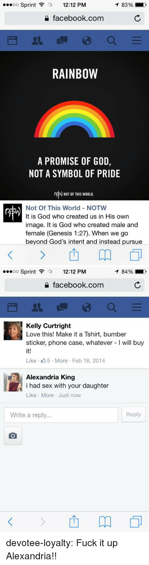Facebook, God, and Love: Sprint  12:12 PM  83%  2 facebook.com  RAINBOW  A PROMISE OF GOD,  NOT A SYMBOL OF PRIDE  r  ) NOT OF THIS WORLD.  Not Of This World - NOTW  It is God who created us in His own  image. It is God who created male and  female (Genesis 1:27). When we go  beyond God's intent and instead pursue   oo Sprint  12:12 PM  84%  2 facebook.com  Kelly Curtright  Love this! Make it a Tshirt, bumber  sticker, phone case, whatever - will buy  it!  Like 5 More Feb 16, 2014  Alexandria King  i had sex with your daughter  Like More Just now  Write a reply...  Reply devotee-loyalty: Fuck it up Alexandria!!