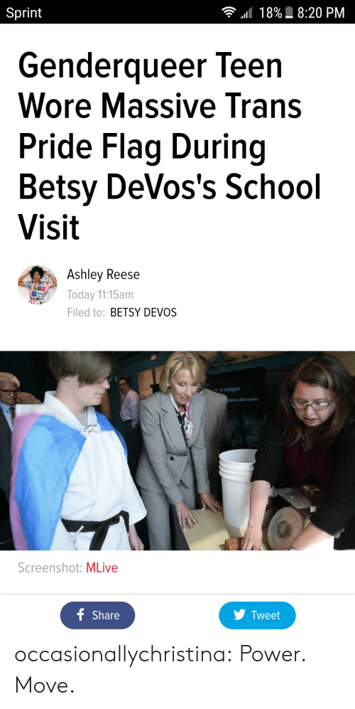 Pride Flags: Sprint  18%  8:20 PM  Genderqueer leen  Wore Massive Trans  Pride Flag During  Betsy DeVos's School  Visit  Ashley Reese  Today 11:15am  Filed to: BETSY DEVOS  ates called scutes  Screenshot: MLive  Share  y Tweet occasionallychristina:  Power. Move.