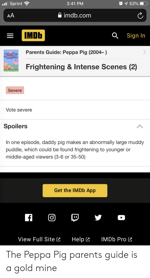 Parents, Help, and Imdb: Sprint  3:41 PM  7 53%  imdb.com  AA  IMDb  Sign In  Parents Guide: Peppa Pig (2004-)  Frightening & Intense Scenes (2)  Severe  Vote severe  Spoilers  In one episode, daddy pig makes an abnormally large muddy  puddle, which could be found frightening to younger or  middle-aged viewers (3-6 or 35-50)  Get the IMDb App  f  View Full Site  IMDB Pro  Help The Peppa Pig parents guide is a gold mine