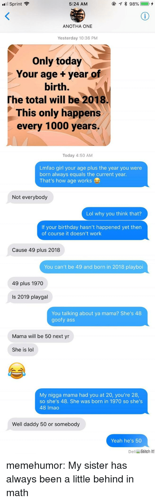 Ass, Birthday, and Lol: Sprint  5:24 AM  ANOTHA ONE  Yesterday 10:36 PM  Only today  Your age +year of  birth.  The total will be 2018.  This only happens  every 1000 years.  Today 4:50 AM  Lmfao girl your age plus the year you were  born always equals the current year.  That's how age works  Not everybody  Lol why you think that?  If your birthday hasn't happened yet then  of course it doesn't work  Cause 49 plus 2018  You can't be 49 and born in 2018 playboi  49 plus 1970  Is 2019 playgal  You talking about ya mama? She's 48  goofy ass  Mama will be 50 next yn  She is lol  My nigga mama had you at 20, you're 28,  so she's 48. She was born in 1970 so she's  48 Imac  Well daddy 50 or somebody  Yeah he's 50  Deli Stitch It! memehumor:  My sister has always been a little behind in math