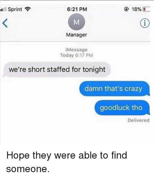 Crazy, Memes, and Sprint: Sprint  6:21 PM  18%  Manager  iMessage  Today 6:17 PM  we're short staffed for tonight  damn that's crazy  goodluck tho  Delivered Hope they were able to find someone.
