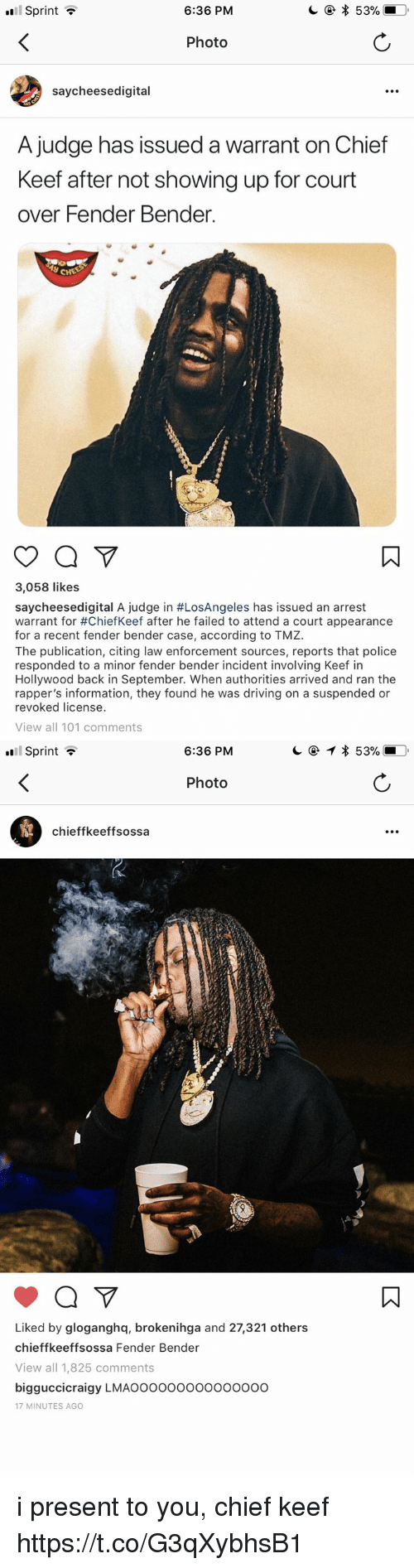 Blackpeopletwitter, Chief Keef, and Driving: Sprint ?  6:36 PM  Photo  saycheesedigital  A judge has issued a warrant on Chief  Keef after not showing up for court  over Fender Bender.  3,058 likes  saycheesedígital A judge in #LosAngeles has issued an arrest  warrant for #ChiefKeef after he failed to attend a court appearance  for a recent fender bender case, according to TMZ.  The publication, citing law enforcement sources, reports that police  responded to a minor fender bender incident involving Keef in  Hollywood back in September. When authorities arrived and ran the  rapper's information, they found he was driving on a suspended or  revoked license.  View all 101 comments   Sprint ?  6:36 PM  Photo  chieffkeeffsossa  Liked by gloganghq, brokenihga and 27,321 others  chieffkeeffsossa Fender Bender  View all 1,825 comments  bigguccicraigy LMAOooooooo000oo0o  17 MINUTES AGO i present to you, chief keef https://t.co/G3qXybhsB1