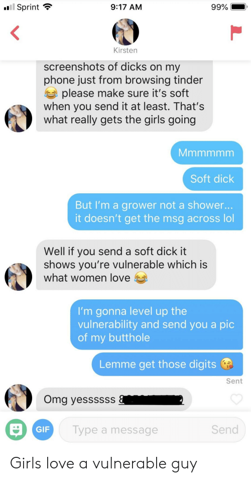 Dicks, Gif, and Girls: Sprint  9:17 AM  Kirsten  screenshots of dicks on my  phone just from browsing tinder  a please make sure it's soft  when you send it at least. That's  what really gets the girls going  Soft dick  But I'm a grower not a shower.  it doesn't get the msg across lol  Well if you send a soft dick it  shows vou're vulnerable which is  what women love  I'm gonna level up the  vulnerability and send you a pic  of my butthole  Lemme get those digits  Sent  Omg yessssss  GIF  Type a message  Send Girls love a vulnerable guy