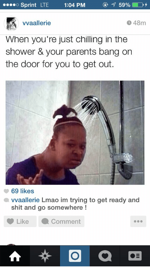 bang on the door: Sprint  LTE  1:04 PM  vvaallerie  48m  When you re just chilling in the  shower & your parents bang on  the door for you to get out.  69 likes  vvaallerie Lmao im trying to get ready and  shit and go somewhere!  Like ·Comment