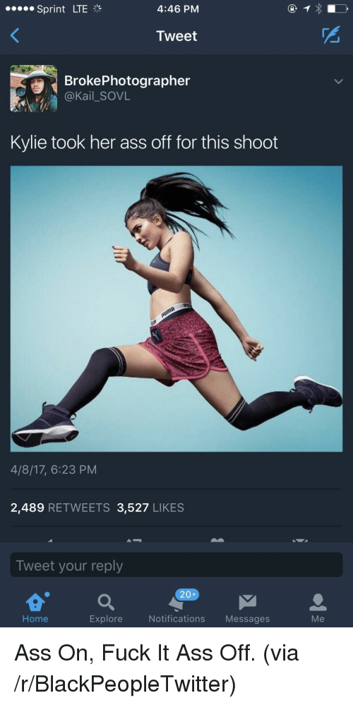 Ass, Blackpeopletwitter, and Fuck: Sprint LTE  4:46 PM  Tweet  BrokePhotographer  @Kail_SOVL  Kylie took her ass off for this shoot  4/8/17, 6:23 PM  2,489 RETWEETS 3,527 LIKES  Tweet your reply  20+  Home  Explore  Notifications Messages  Me <p>Ass On, Fuck It Ass Off. (via /r/BlackPeopleTwitter)</p>