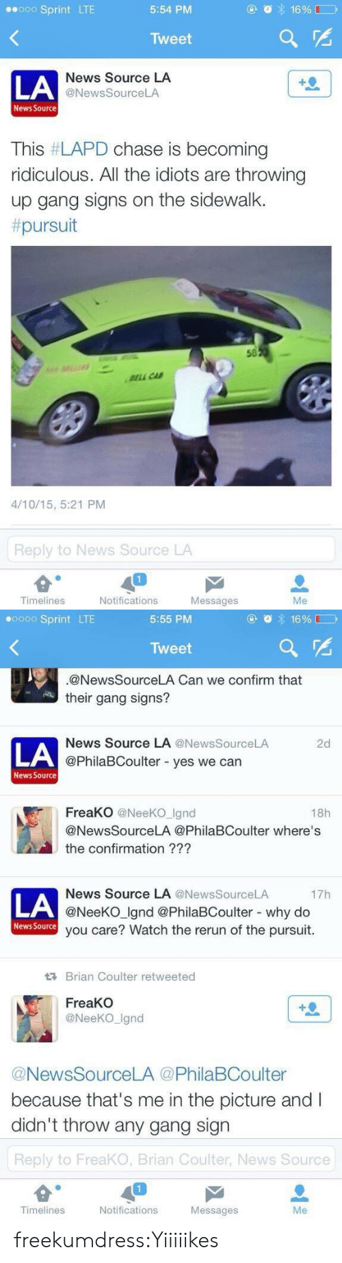 Gang Sign: Sprint LTE  5:54 PM  Tweet  LA  News Source LA  @NewsSourceLA  News Source  This #LAPD chase is becoming  ridiculous. All the idiots are throwing  up gang signs on the sidewalk.  pursuit  50  LL CA  4/10/15, 5:21 PM  Reply to News Source LA  Timelines  Notifications  Messages  Me   0 Sprint LTE  5:55 PM  Tweet  @NewsSourceLA Can we confirm that  their gang signs?  News Source LA @News SourceLA  2d  LA  @PhilaBCoulter - yes we can  News Source  FreaKO @NeeKO Ignd  18h  @NewsSourceLA @PhilaBCoulter where's  the confirmation ???  News Source LA @NewsSourceLA  @NeeKO Ignd @PhilaBCoulter - why do  you care? Watch the rerun of the pursuit.  17h  LA  News Source  Brian Coulter retweeted  FreaKO  @NeeKO_Ignd  @NewsSourceLA @PhilaBCoulter  because that's me in the picture and I  didn't throw any gang sign  Reply to FreaKO, Brian Coulter, News Source  Timelines  Notifications  Messages  Me freekumdress:Yiiiiikes