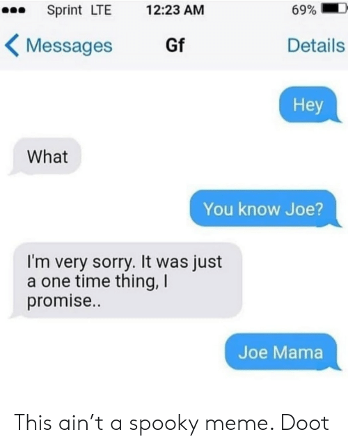 T A: Sprint LTE  69%  12:23 AM  Gf  Details  Messages  Hey  What  You know Joe  I'm very sorry. It was just  a one time thing, I  promise..  Joe Mama This ain't a spooky meme. Doot