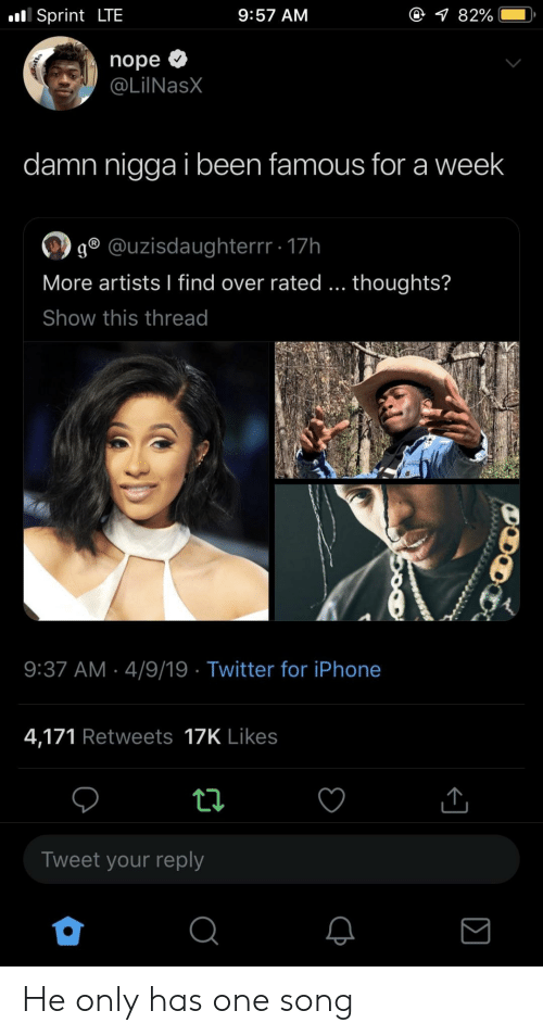 Iphone, Twitter, and Iphone 4: Sprint LTE  9:57 AM  nope <  @LilNasX  damn nigga i been famous for a week  g @uzisdaughterrr 17h  More artists I find over rated... thoughts?  Show this thread  9:37 AM 4/9/19 Twitter for iPhone  4,171 Retweets 17K Likes  Tweet your reply He only has one song
