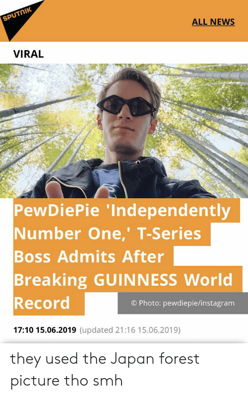 Instagram, News, and Smh: SPUTNIK  ALL NEWS  VIRAL  PewDiePie 'Independently  Number One,' T-Series  Boss Admits After  Breaking GUINNESS World  Record  O Photo: pewdiepie/instagram  17:10 15.06.2019 (updated 21:16 15.06.2019) they used the Japan forest picture tho smh
