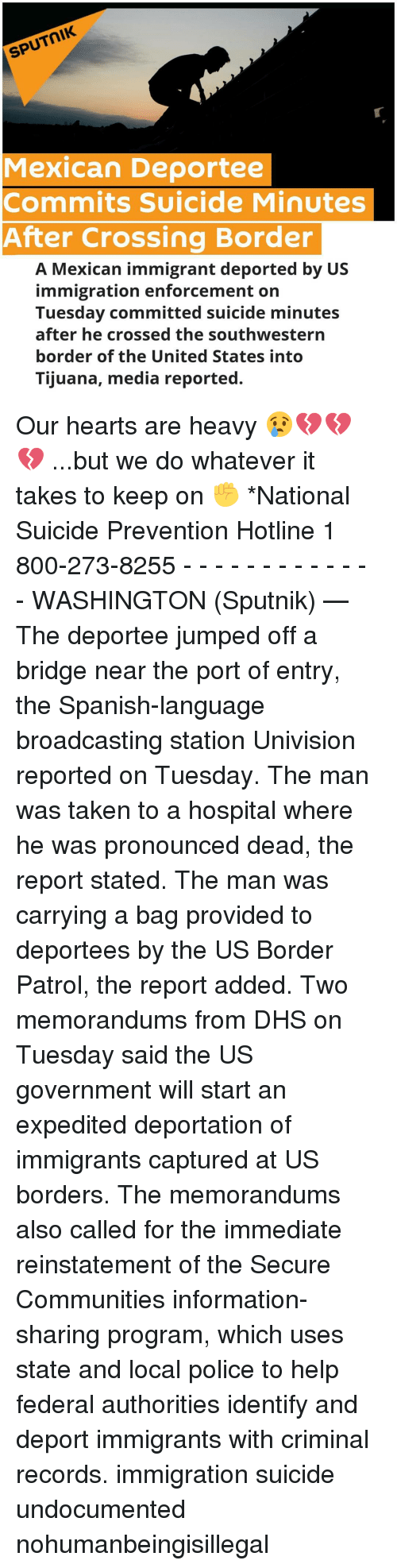 Memes, Spanish, and Mexican: SPUTNIK  Mexican Deportee  Commits Suicide Minutes  After Crossing Border  A Mexican immigrant deported by US  immigration enforcement on  Tuesday committed suicide minutes  after he crossed the southwestern  border of the United States into  Tijuana, media reported. Our hearts are heavy 😢💔💔💔 ...but we do whatever it takes to keep on ✊ *National Suicide Prevention Hotline 1 800-273-8255 - - - - - - - - - - - - - WASHINGTON (Sputnik) — The deportee jumped off a bridge near the port of entry, the Spanish-language broadcasting station Univision reported on Tuesday. The man was taken to a hospital where he was pronounced dead, the report stated. The man was carrying a bag provided to deportees by the US Border Patrol, the report added. Two memorandums from DHS on Tuesday said the US government will start an expedited deportation of immigrants captured at US borders. The memorandums also called for the immediate reinstatement of the Secure Communities information-sharing program, which uses state and local police to help federal authorities identify and deport immigrants with criminal records. immigration suicide undocumented nohumanbeingisillegal