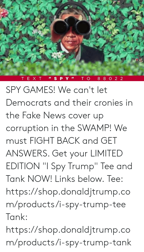 "Fake, News, and Games: SPY GAMES!  We can't let Democrats and their cronies in the Fake News cover up corruption in the SWAMP!  We must FIGHT BACK and GET ANSWERS. Get your LIMITED EDITION ""I Spy Trump"" Tee and Tank NOW! Links below.  Tee: https://shop.donaldjtrump.com/products/i-spy-trump-tee   Tank: https://shop.donaldjtrump.com/products/i-spy-trump-tank"