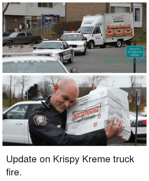 Fire, Krispy Kreme, and Police: spy heme  DOUGHNUT S  POLICE  kentucky.ccm  SINCE  OL  INGTON  nUGHNUTS  12 Update on Krispy Kreme truck fire.