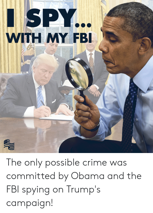 Crime, Fbi, and Obama: SPY  WITH MY FBI The only possible crime was committed by Obama and the FBI spying on Trump's campaign!