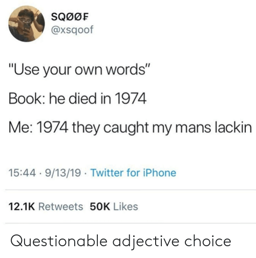 """He Died: SQ00F  @xsqoof  """"Use your own words""""  Book: he died in 1974  Me: 1974 they caught my mans lackin  15:44 9/13/19 Twitter for iPhone  12.1K Retweets 50K Likes Questionable adjective choice"""