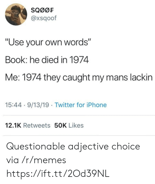 """He Died: SQ00F  @xsqoof  """"Use your own words""""  Book: he died in 1974  Me: 1974 they caught my mans lackin  15:44 9/13/19 Twitter for iPhone  12.1K Retweets 50K Likes Questionable adjective choice via /r/memes https://ift.tt/2Od39NL"""