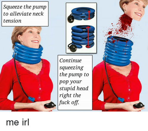 Squeezing: Squeeze the pump  to alleviate neck  tension  Continue  squeezing  the pump to  pop your  stupid head  right the  fuck off.  0  0  0  0 me irl