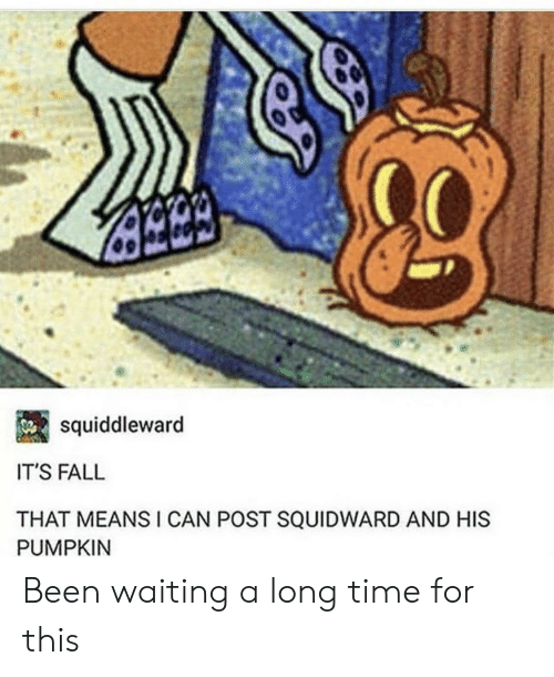 Squidward: squiddleward  IT'S FALL  THAT MEANSI CAN POST SQUIDWARD AND HIS  PUMPKIN Been waiting a long time for this