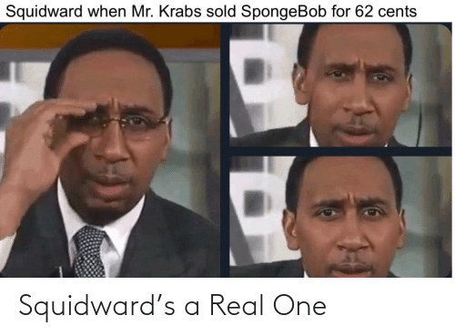 Squidward: Squidward's a Real One
