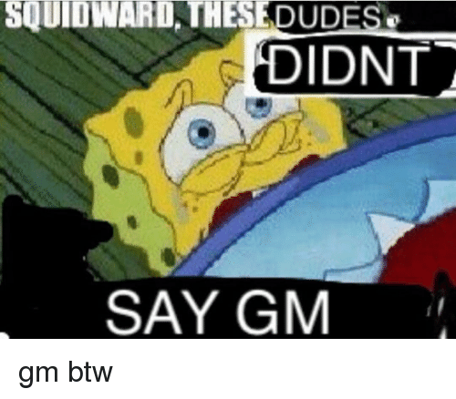 Memes, Squidward, and 🤖: SQUIDWARD THESEDUDES  DIDNT  SAY GM gm btw
