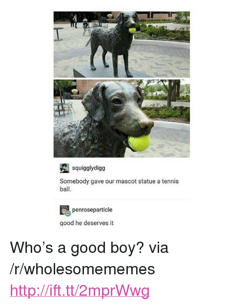 "Good, Http, and Tennis: squigglydigg  Somebody gave our mascot statue a tennis  ball  penroseparticle  good he deserves it <p>Who&rsquo;s a good boy? via /r/wholesomememes <a href=""http://ift.tt/2mprWwg"">http://ift.tt/2mprWwg</a></p>"