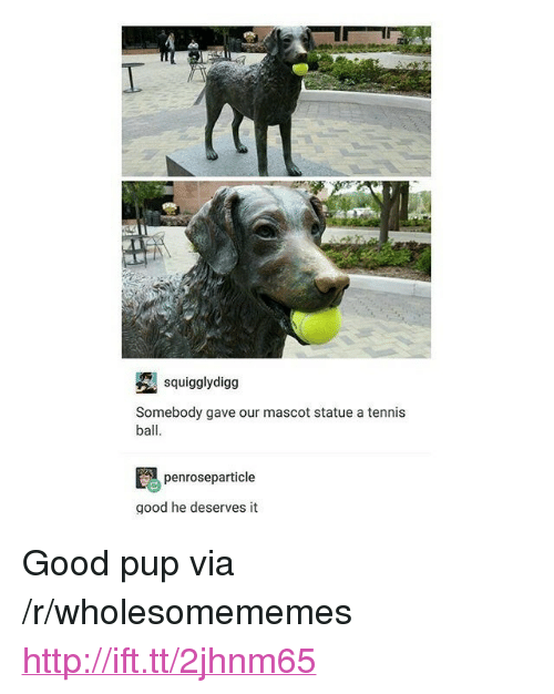 "Good, Http, and Tennis: squigglydigg  Somebody gave our mascot statue a tennis  ball  penroseparticle  good he deserves it <p>Good pup via /r/wholesomememes <a href=""http://ift.tt/2jhnm65"">http://ift.tt/2jhnm65</a></p>"